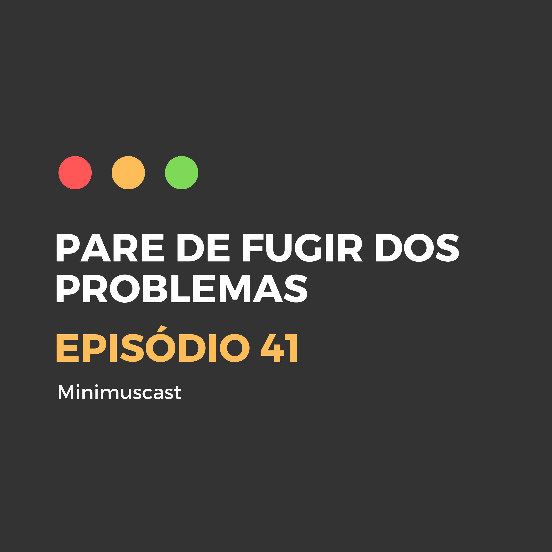 Episódio #41 - Pare de fugir dos problemas