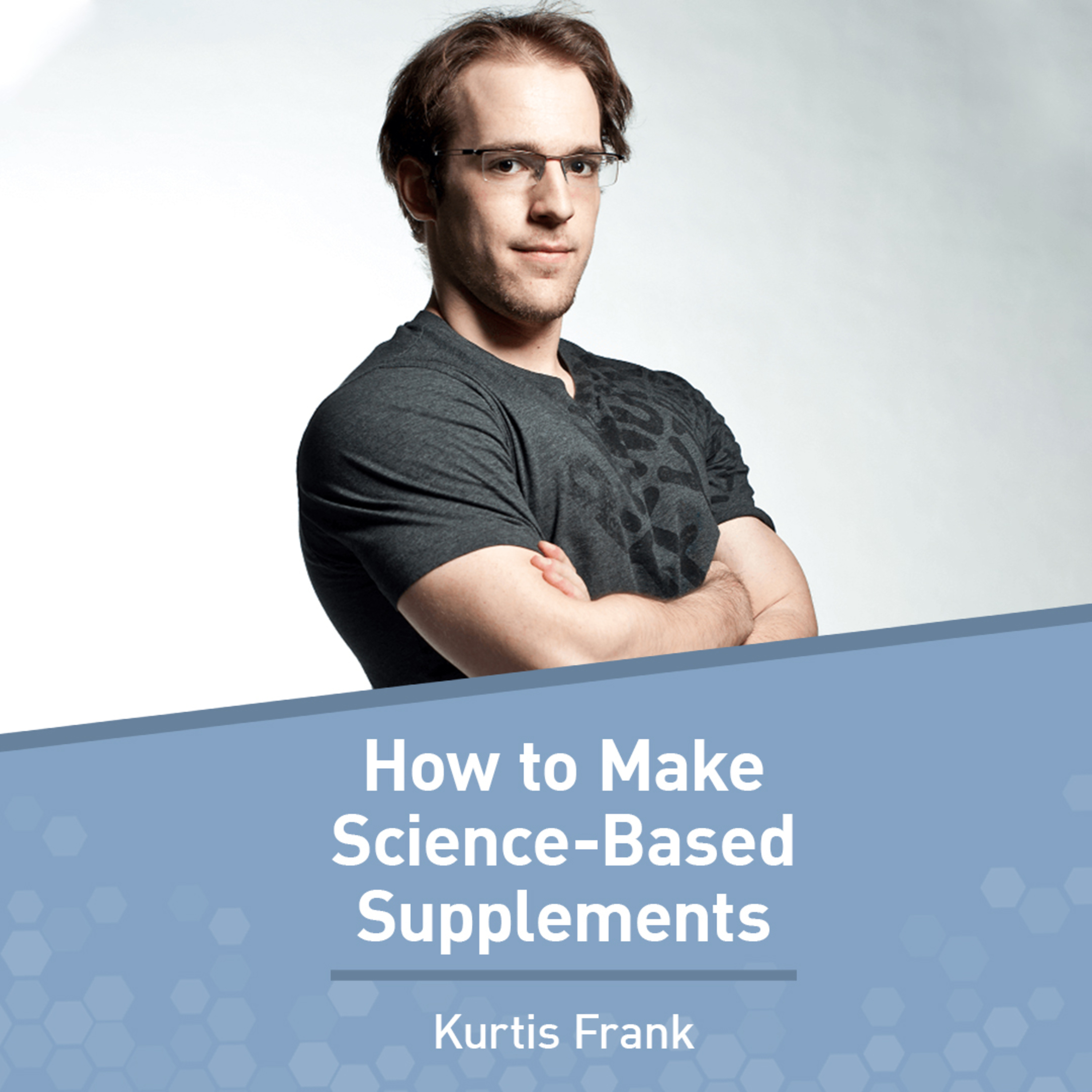 Kurtis Frank on the Art and Science of Making Science-Based Supplements