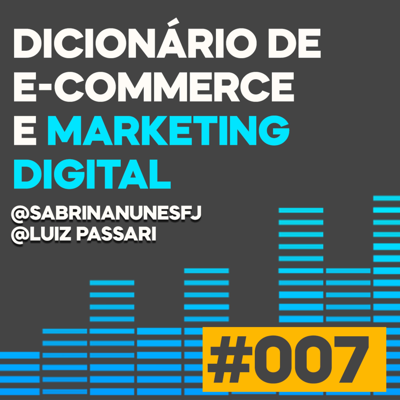 Podcast #007 - DICIONÁRIO DE E-COMMERCE E MARKETING DIGITAL   SABRINA NUNES E LUIZ PASSARI