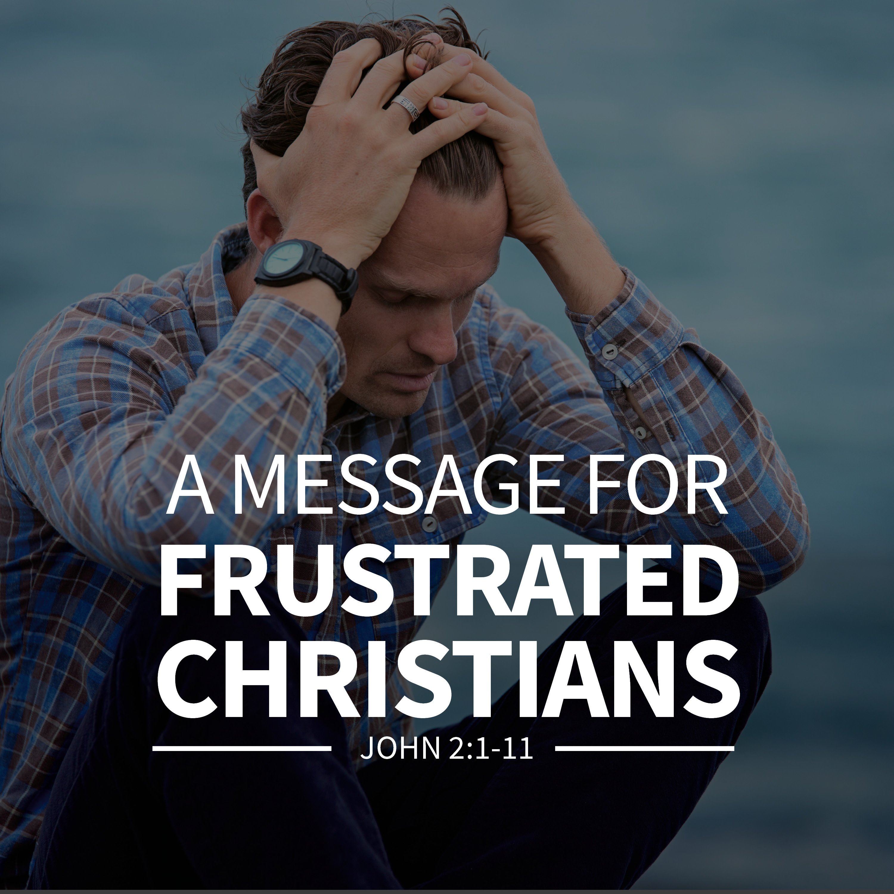 MESSAGE - A Message for Frustrated Christians [John 2:1-11]
