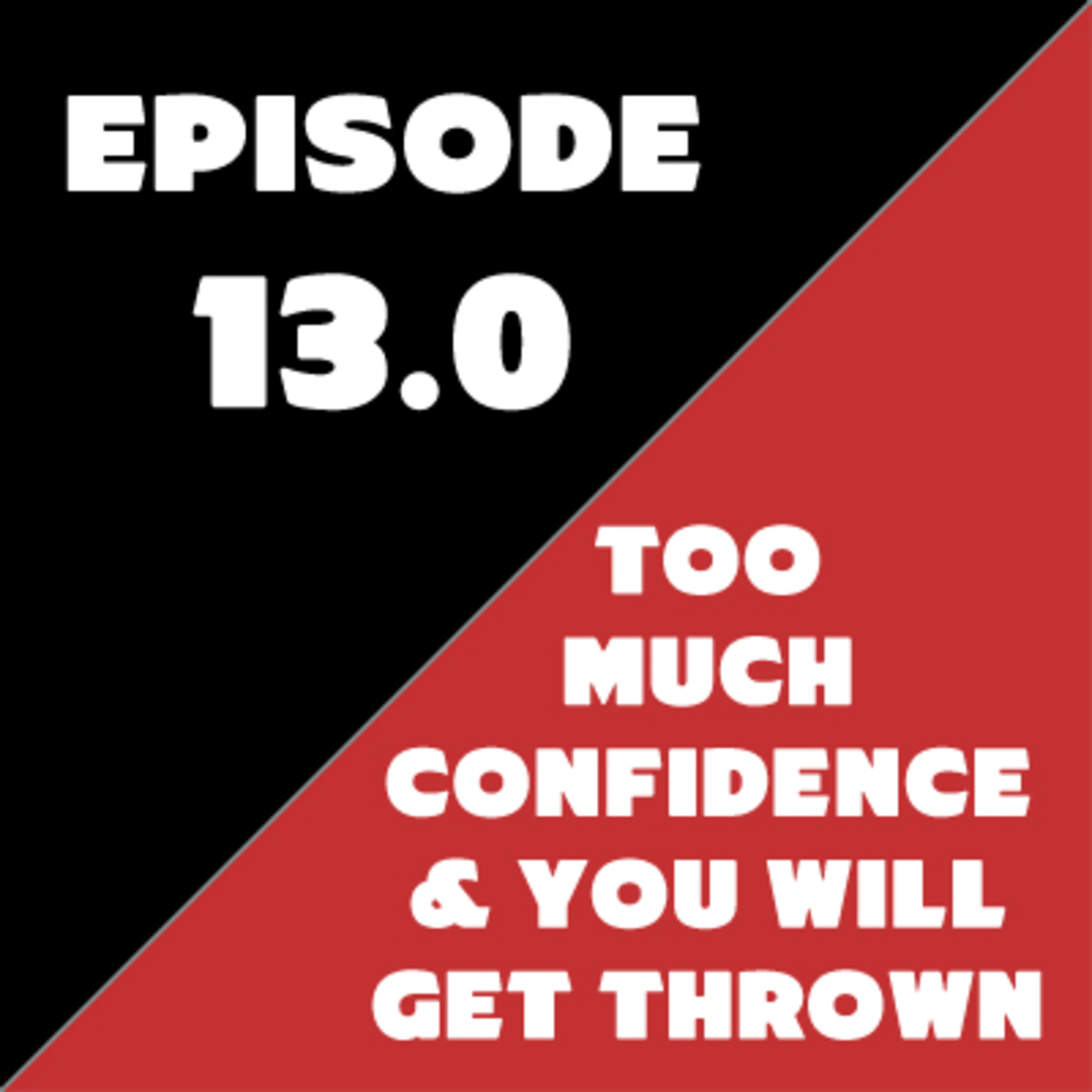 Episode 13 - Too Much Confidence and You Will Get Thrown