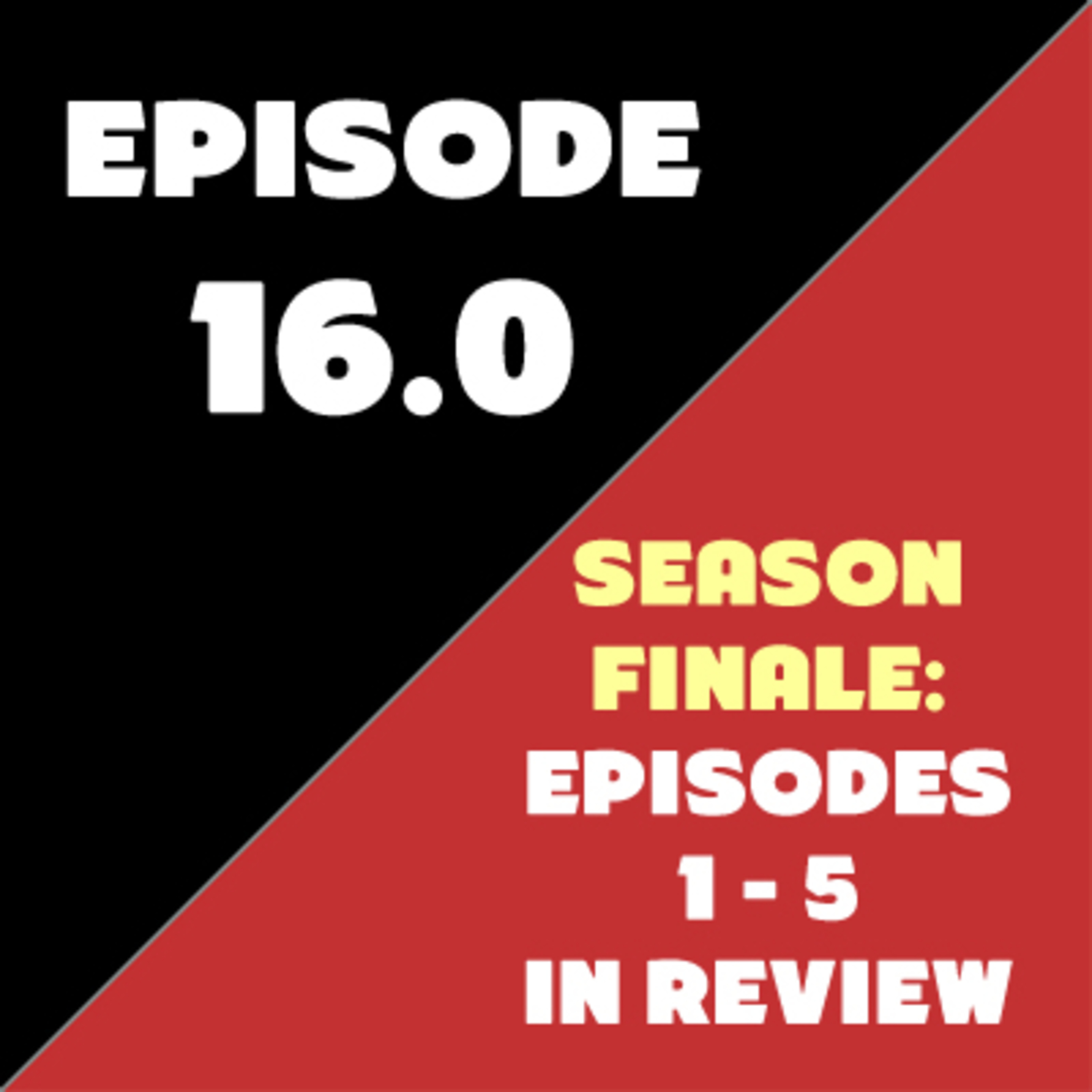 Episode 16 - Season Finale - Episodes 1 - 5 in Review