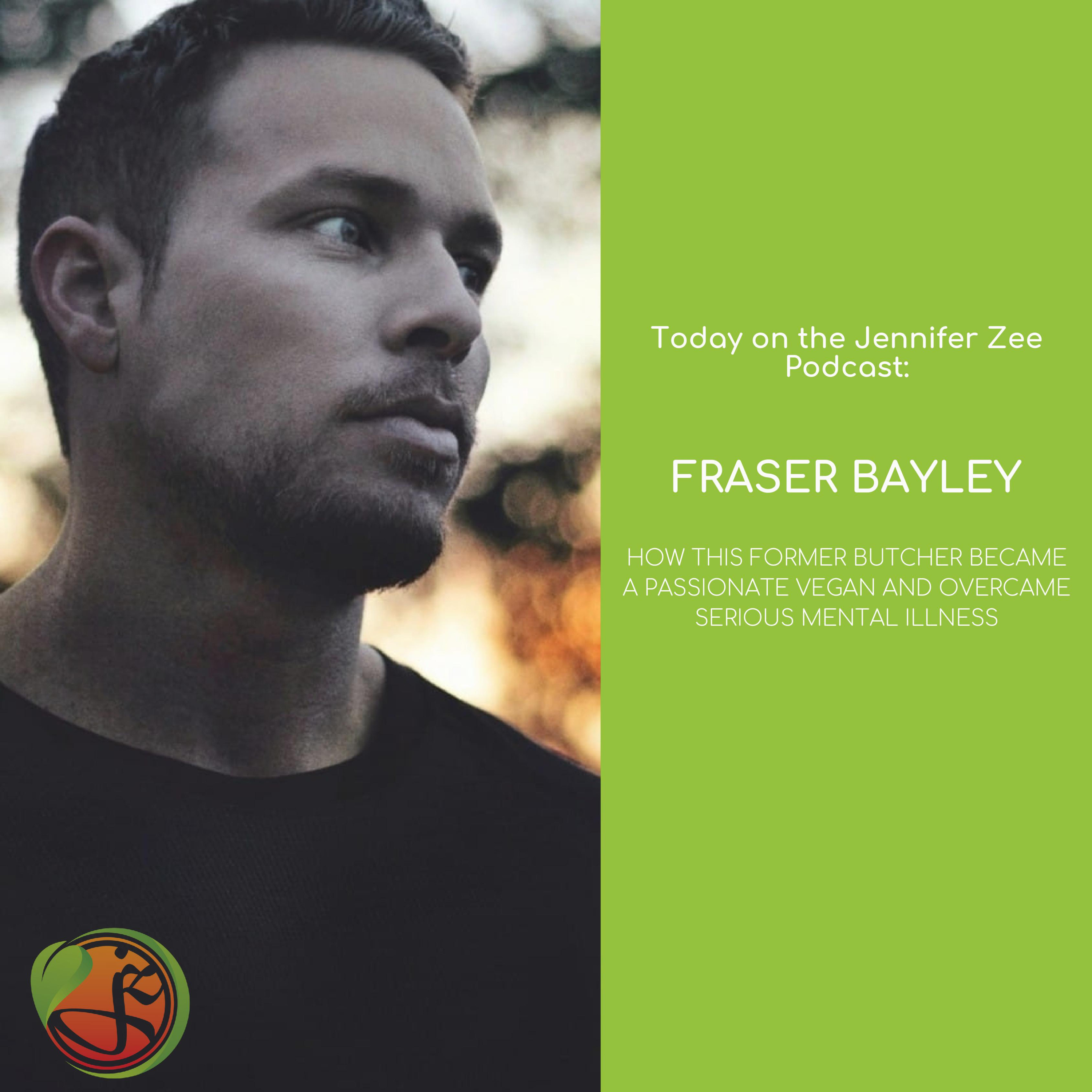From a Mentally Ill Butcher to a Passionate Vegan - The Complete Lifestyle Transformation of Fraser Bayley