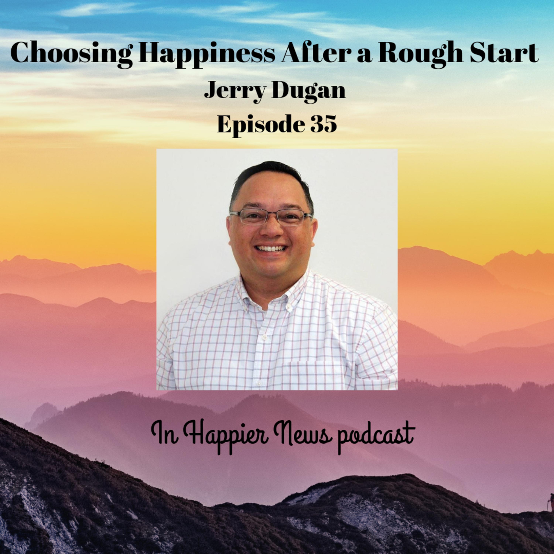Choosing Happiness After a Rough Start - Jerry Dugan Episode 35