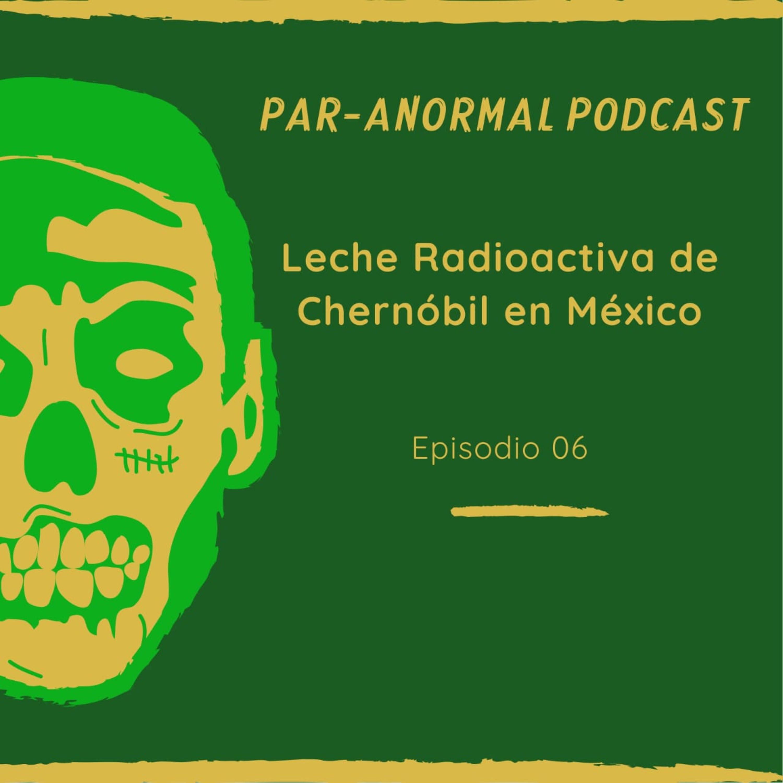 Episodio 06 La leche radioactiva de Chernóbil en México