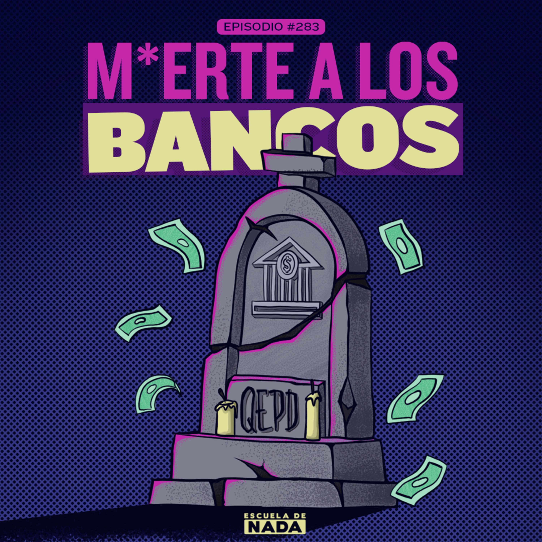EP #283 - MUE*TE A LOS BANCOS