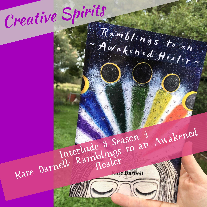 Creative Spirits Season 4 Interlude 3: Kate Darnell: Ramblings to an Awakened Healer