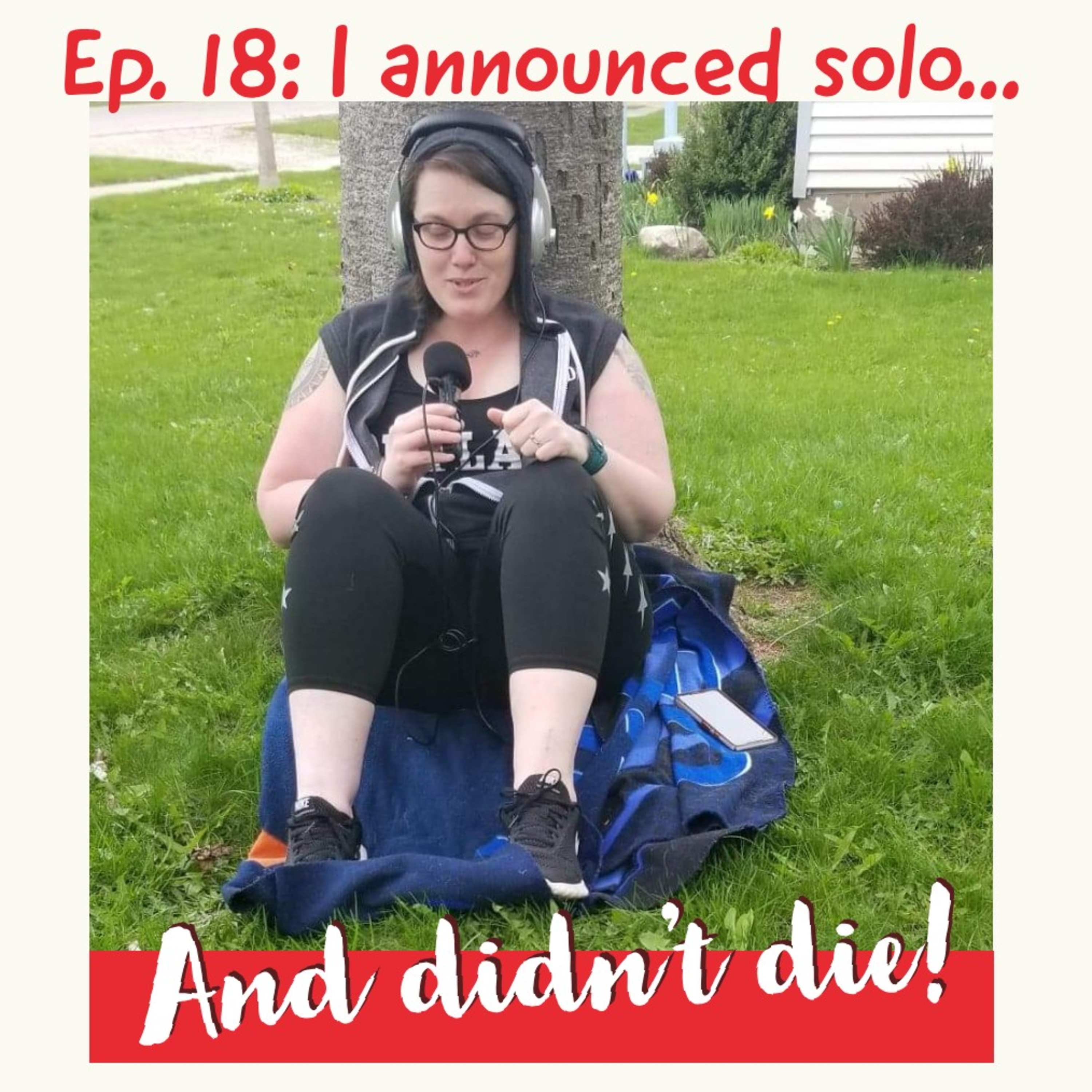Ep. 18: I announced solo... and did die!