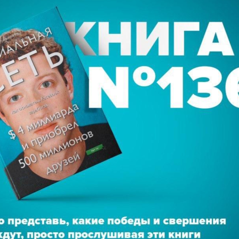 Книга #136 - Социальная сеть. Как основатель Facebook заработал $ 4 миллиарда и приобрел 500 миллионов друзей. Марк Цукерберг