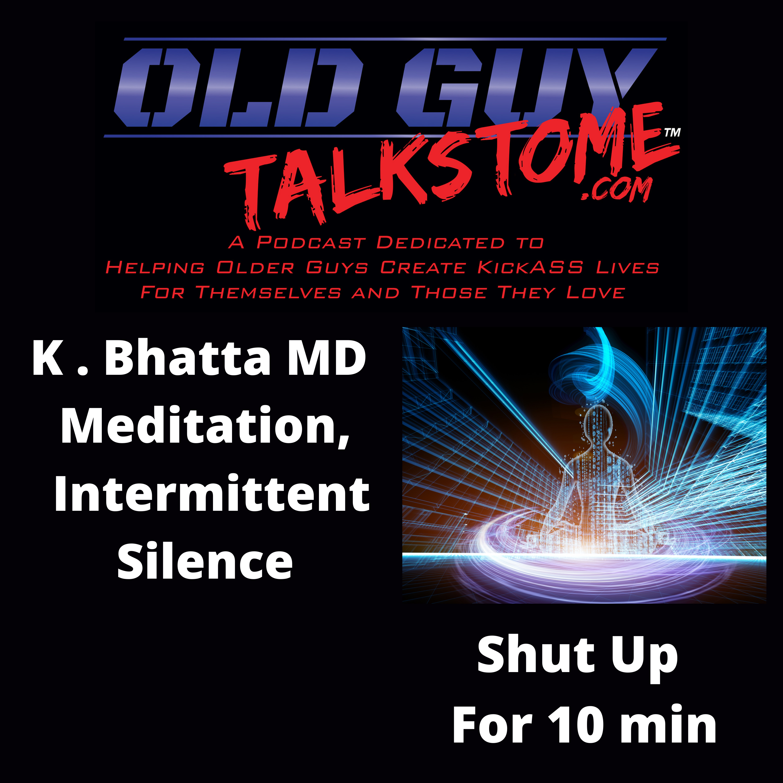 OldGuyTalksToMe - K. Bhatta MD MEDITATION and INTERMITTENT SILENCE