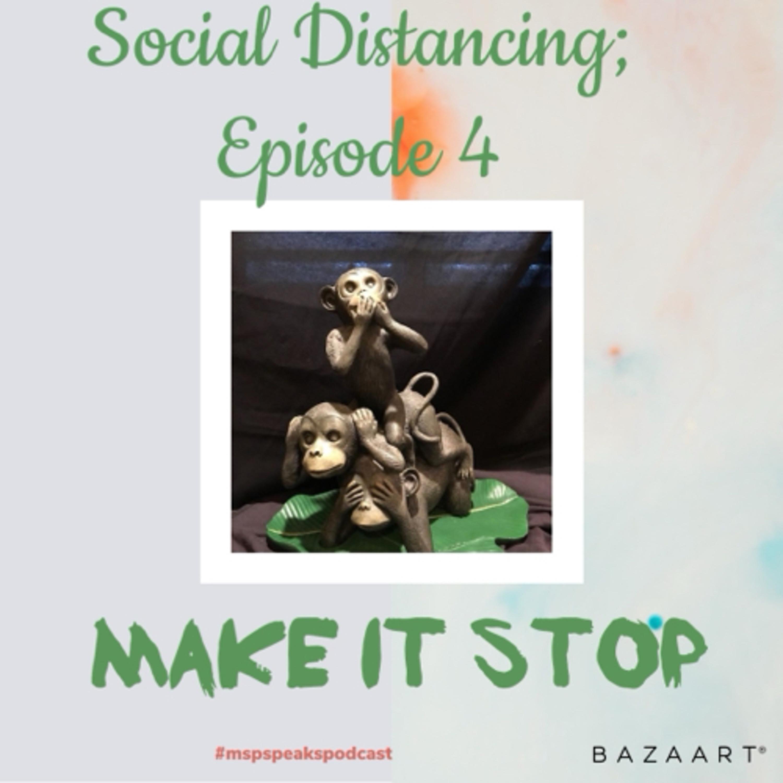 *Social Distancing - Episode 4; Make it Stop!