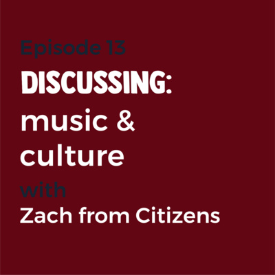 Episode 13 - Music and culture with Zach from Citizens