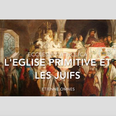 Ecclesia Catholica #2 : L'Eglise primitive et les juifs (Etienne Omnès)