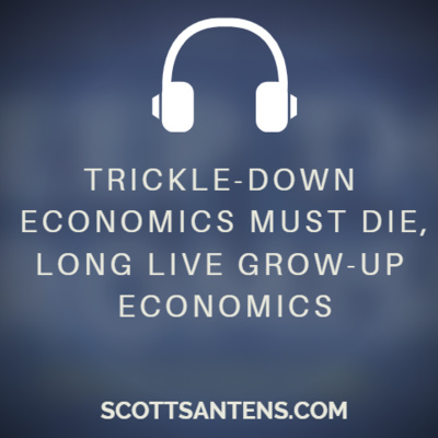 Trickle-Down Economics Must Die, Long Live Grow-Up Economics