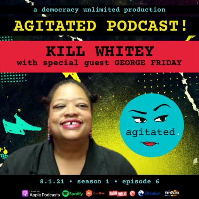 agitated. S1 Ep6. - Kill Whitey with George Friday