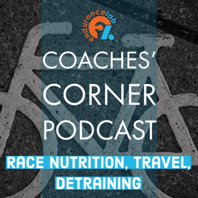 Coaches Corner 51 - Race Nutrition, Travel, and Detraining