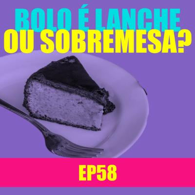 Ep 58 - Bolo é lanche ou sobremesa?