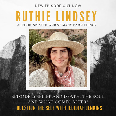 Belief and Death, The Soul and What Comes After - with Ruthie Lindsey