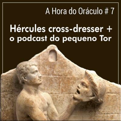 Hora do Oráculo #7 - Hércules cross-dresser, e o podcast do pequeno Tor