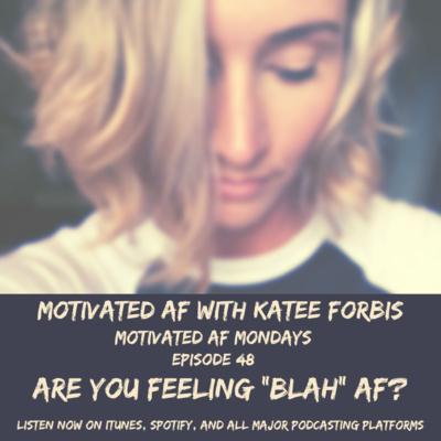 "Ep. 48 - MAF Mondays: Are You Feeling ""BLAH"" AF?"