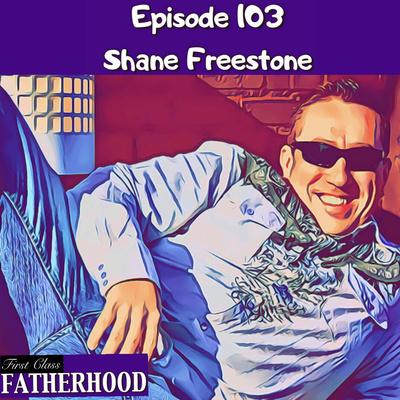 103 Shane Freestone by First Class Fatherhood • A podcast on