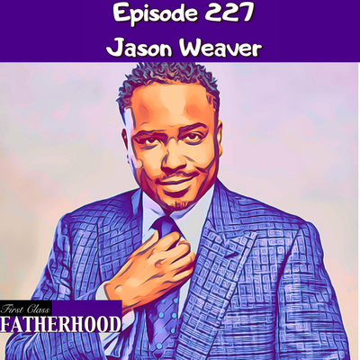 227 Jason Weaver by First Class Fatherhood • A podcast on Anchor