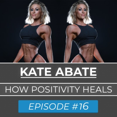 Ep. #16 | Kate Abate | Overcoming Illness | Positive Belief