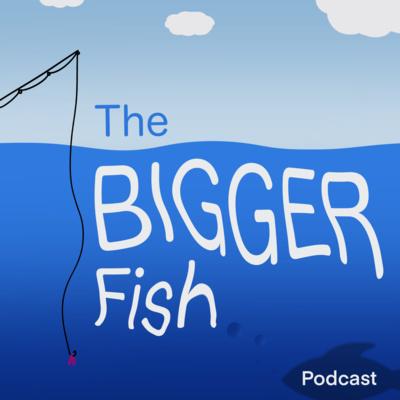 The Bigger Fish Podcast
