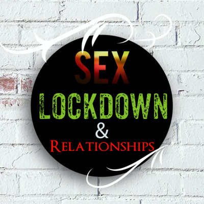 Sex, Lockdown and Relationships