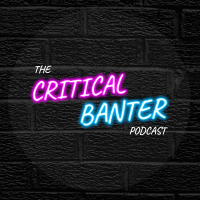 The Critical Banter Podcast: Cuck or Be Cucked