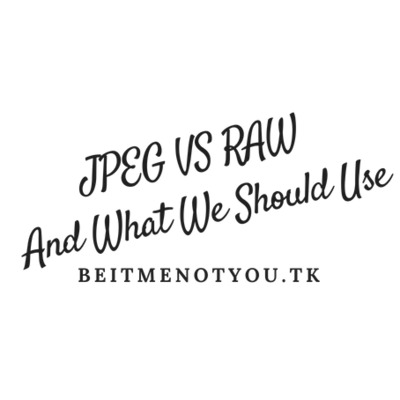 JPEG VS RAW And What We Should Use