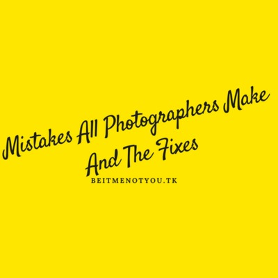 Mistakes All Photographers Make And The Fixes