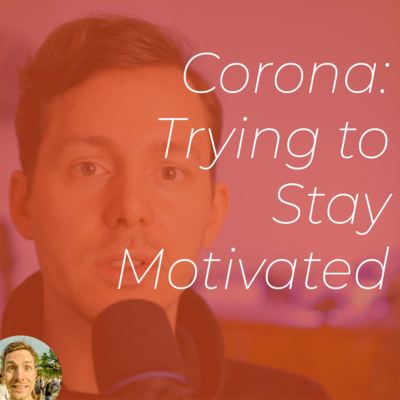 No. 31 / Corona and Trying to Stay Motivated