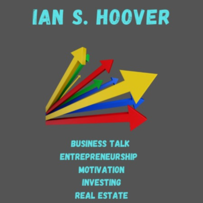 The Ian S. Hoover Show - Business, Entrepreneurship, Motivation, Investing, Real Estate