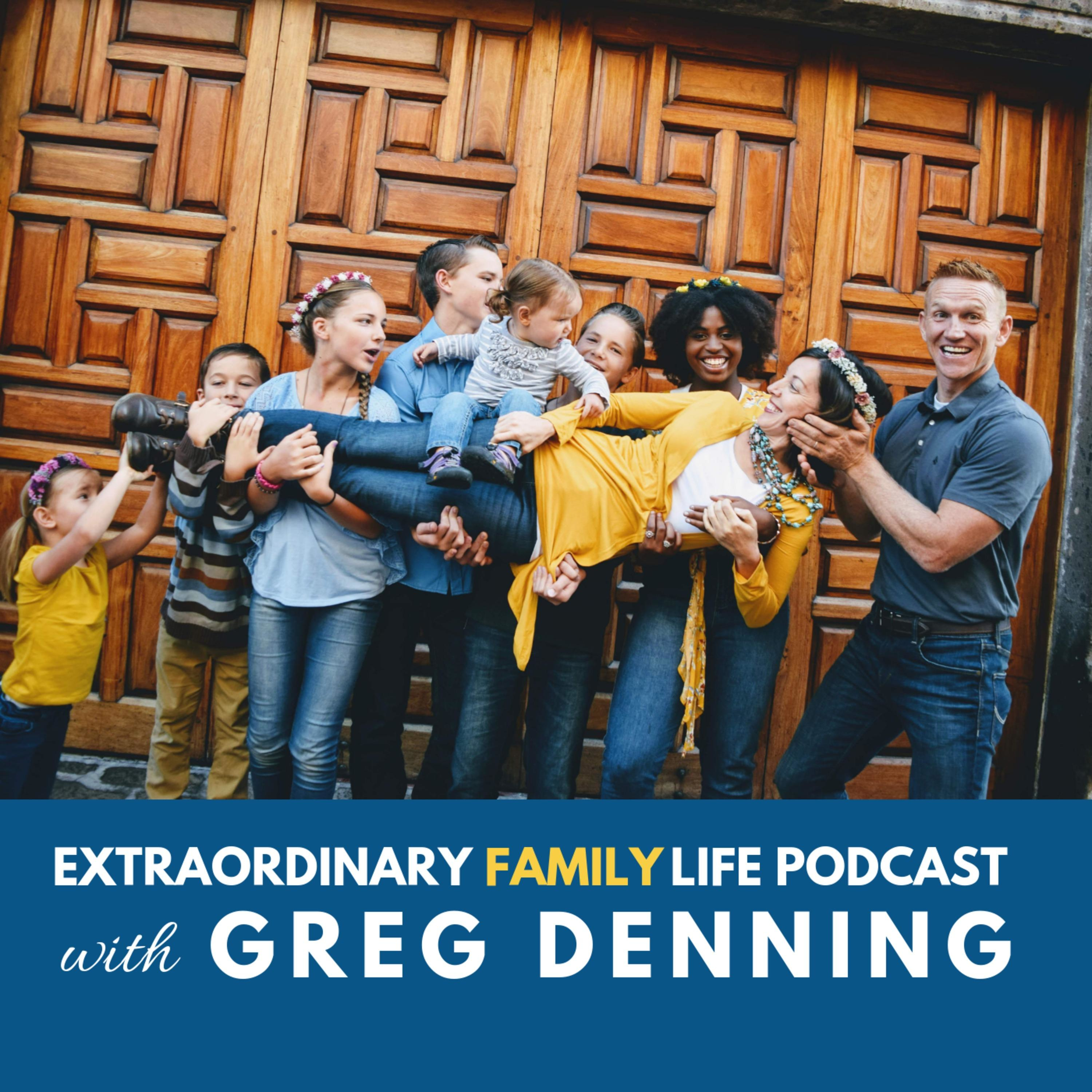 EXTRAORDINARY Family Life Podcast with Greg Denning