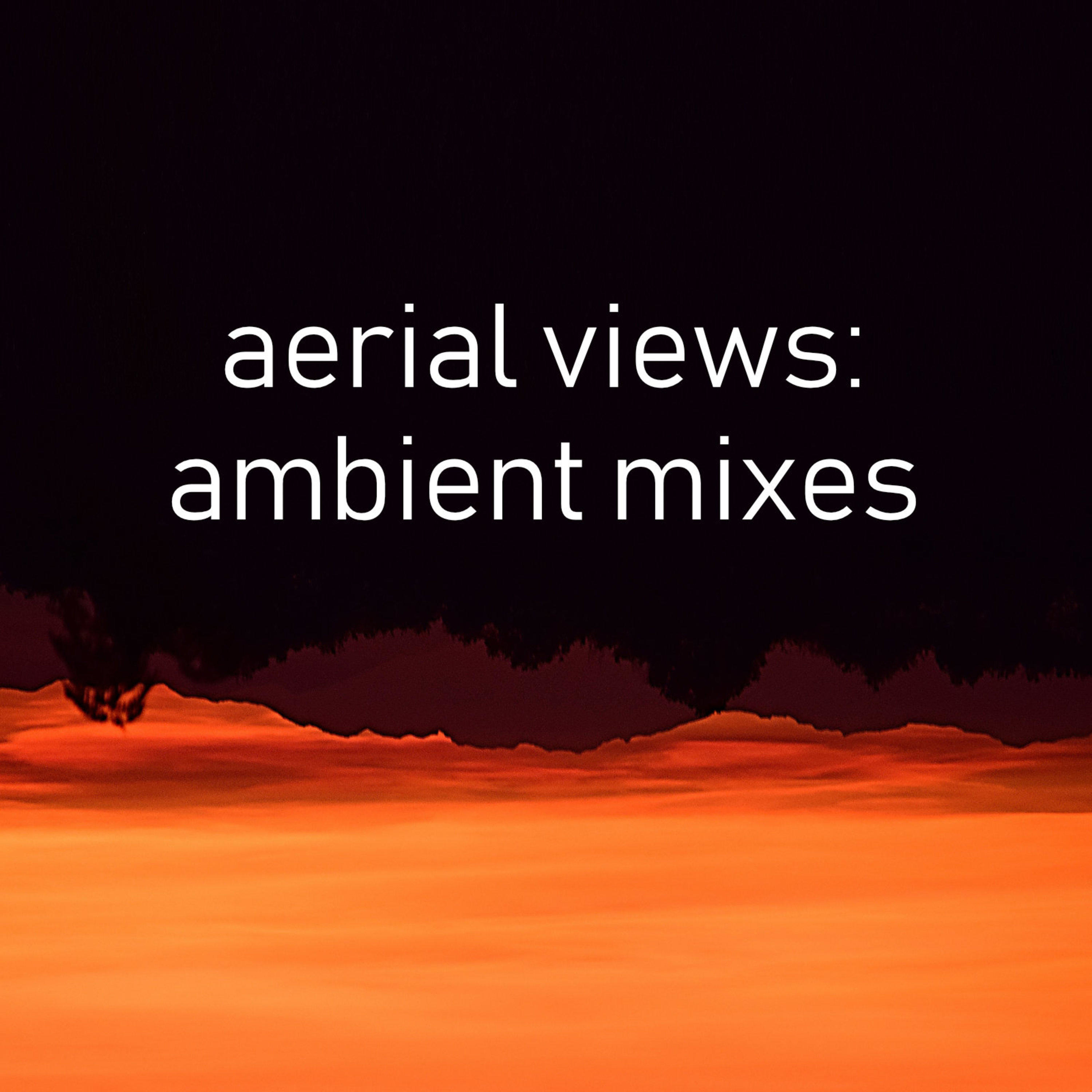 Aerial Views: Ambient Mixes | Listen via Stitcher for Podcasts
