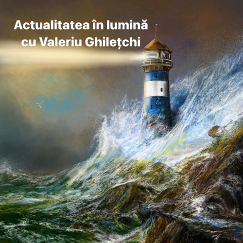 Actualitatea în lumină cu Valeriu Ghilețchi