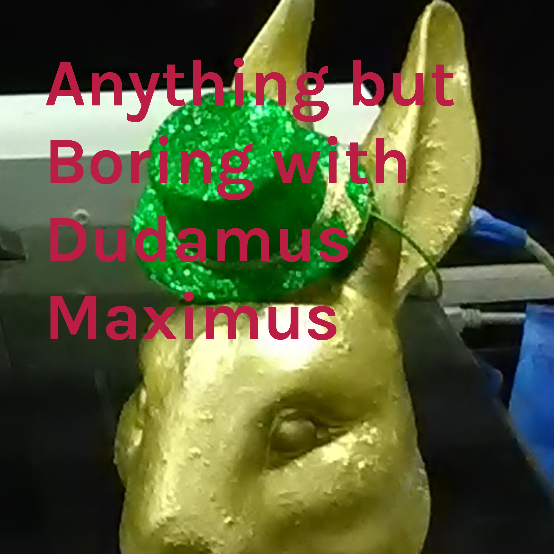 Anything but Boring with Dudamus Maximus