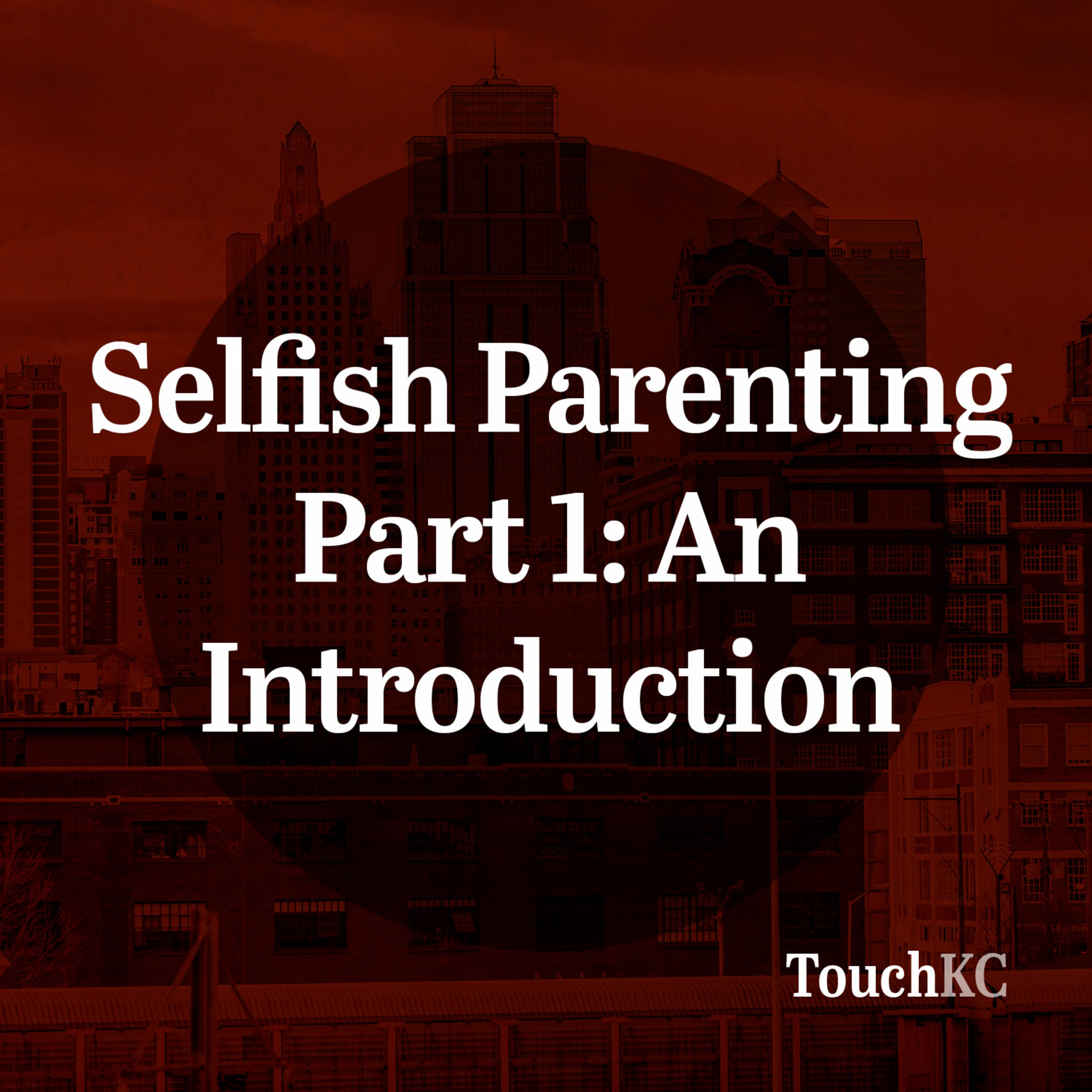 EP07 - Selfish Parenting Part 1: An Introduction