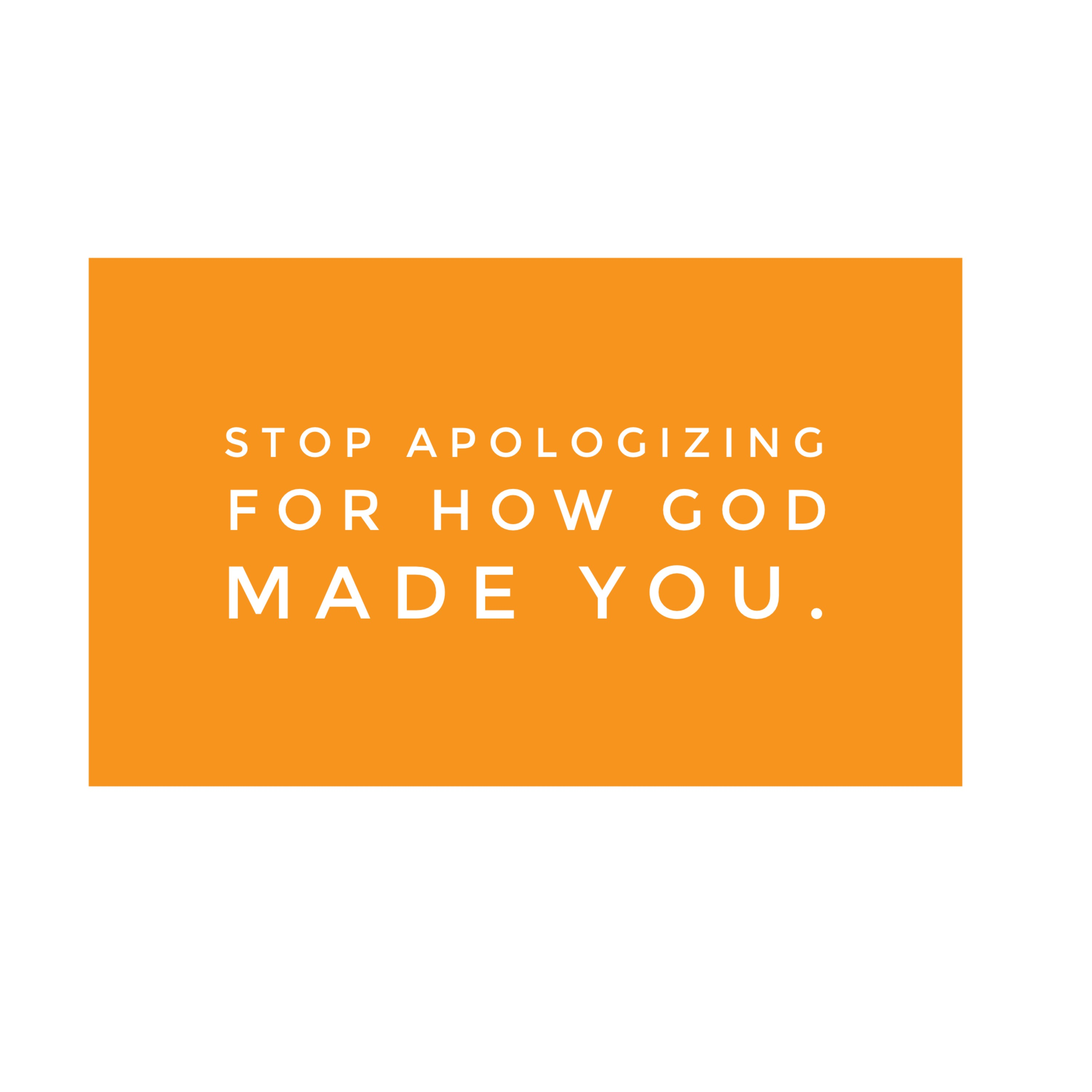 Stop Apologizing For How God Made You.