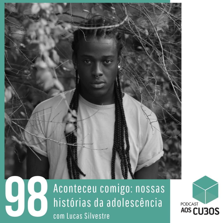Ep. 098 - Histórias da adolescência (com Lucas Silvestre)