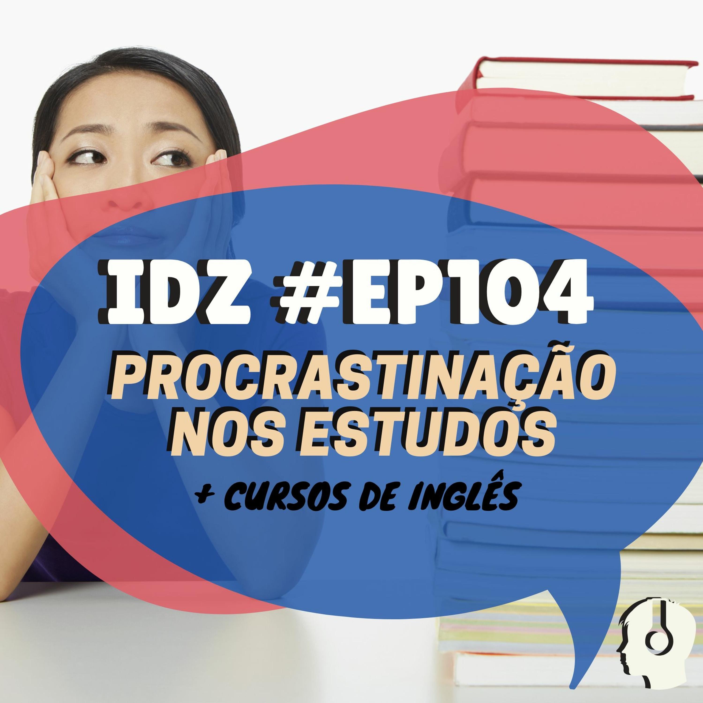IDZ #104 - Procrastinação nos Estudos + Curso de Inglês