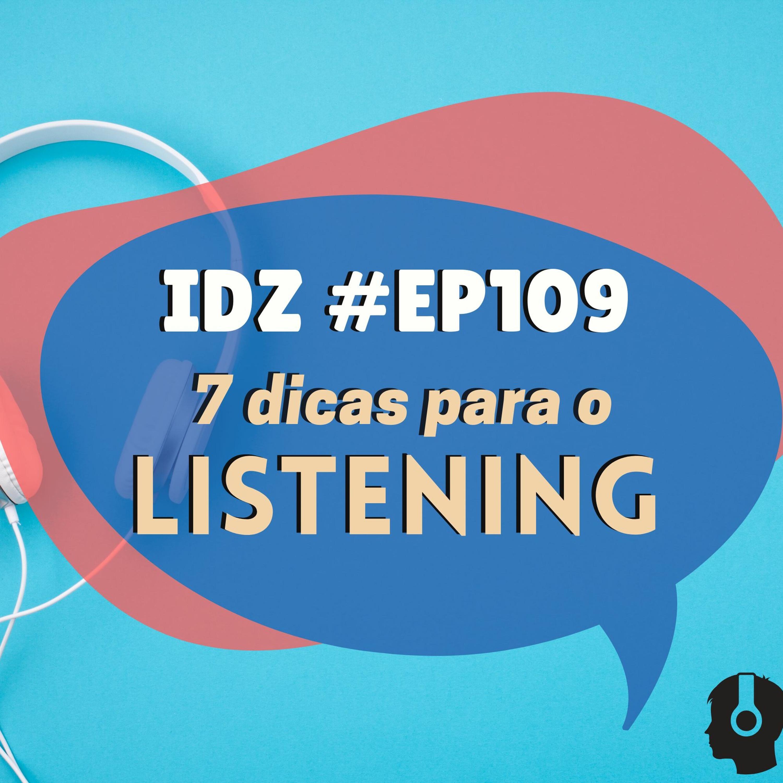 IDZ #109 - 7 Dicas Para Melhorar o LISTENING.
