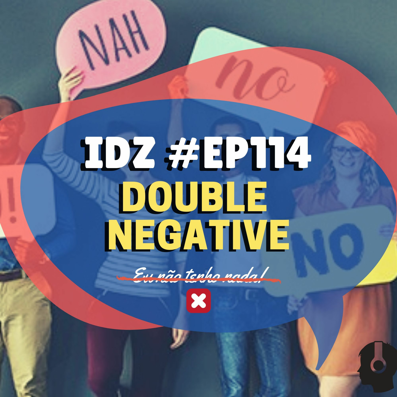 IDZ #114 - Double Negative