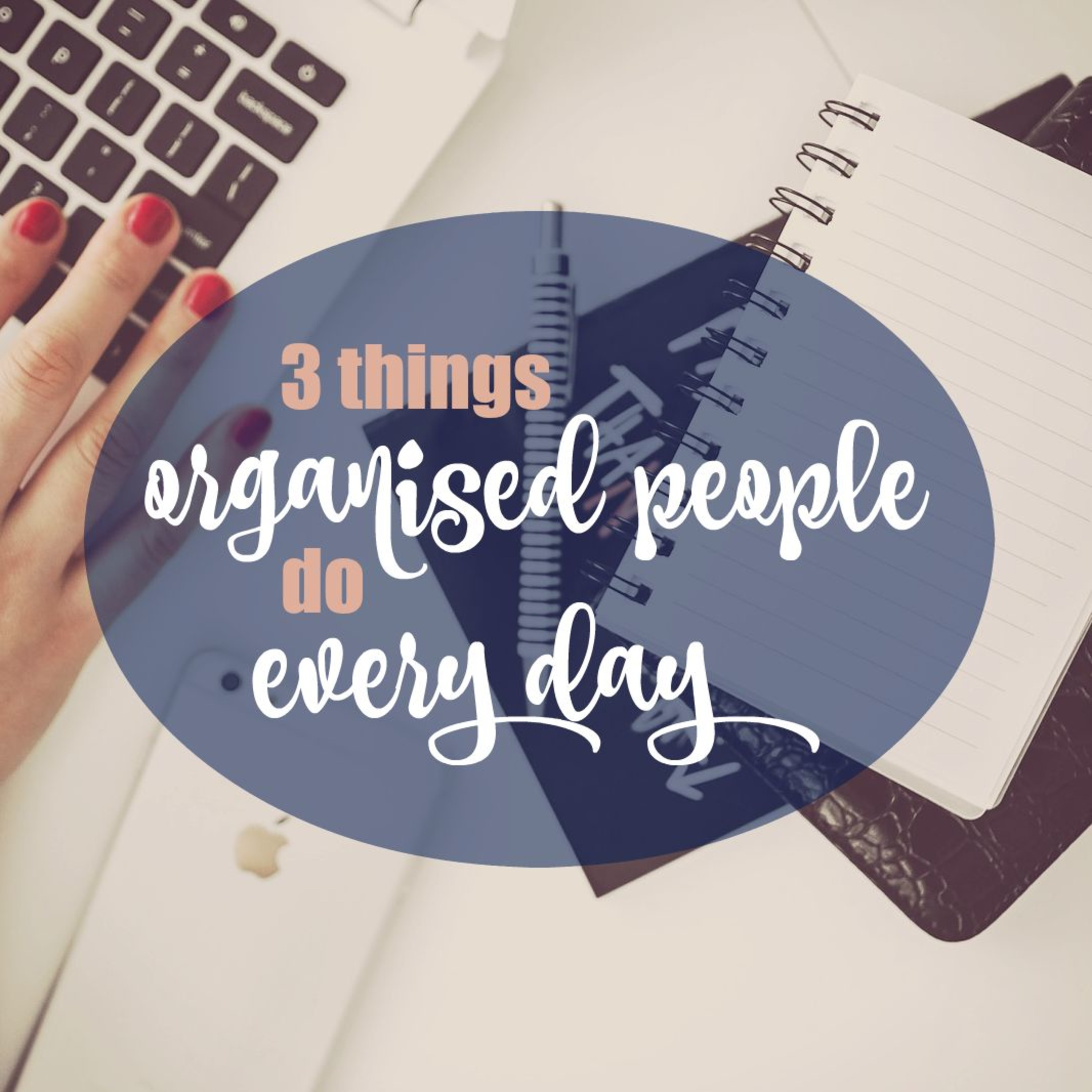 3 Things Organised People Do Every Day