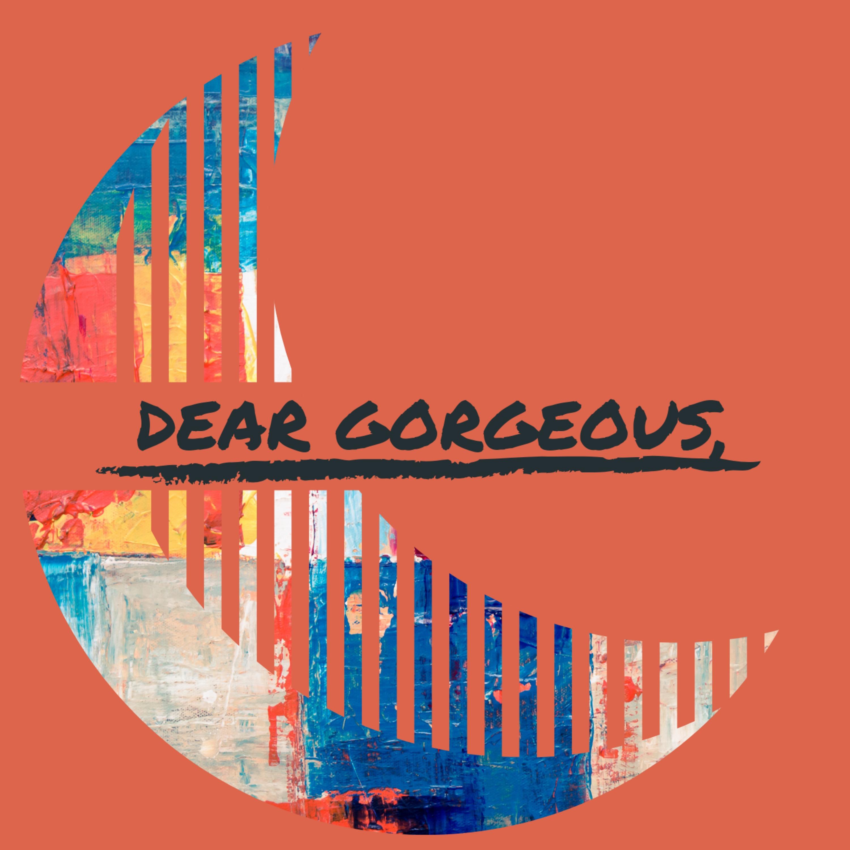 Dear Gorgeous Podcast • A podcast on Anchor