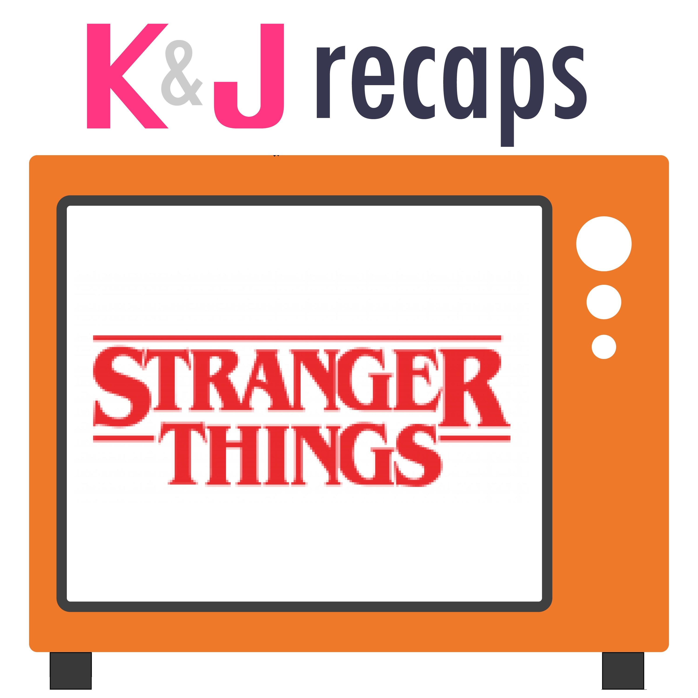 K&J Recaps: Stranger Things